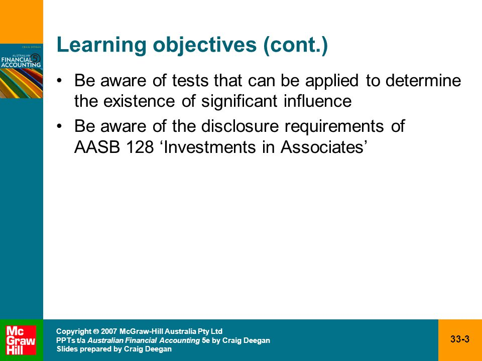 33-3 Copyright  2007 McGraw-Hill Australia Pty Ltd PPTs t/a Australian Financial Accounting 5e by Craig Deegan Slides prepared by Craig Deegan Learning objectives (cont.) Be aware of tests that can be applied to determine the existence of significant influence Be aware of the disclosure requirements of AASB 128 'Investments in Associates'