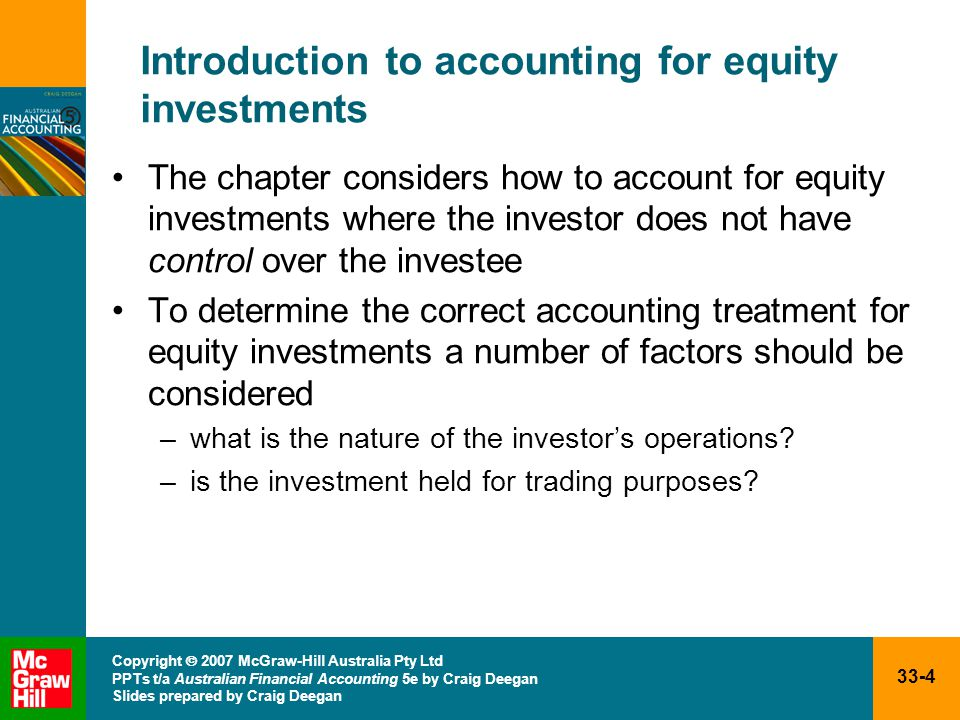 33-4 Copyright  2007 McGraw-Hill Australia Pty Ltd PPTs t/a Australian Financial Accounting 5e by Craig Deegan Slides prepared by Craig Deegan Introduction to accounting for equity investments The chapter considers how to account for equity investments where the investor does not have control over the investee To determine the correct accounting treatment for equity investments a number of factors should be considered –what is the nature of the investor's operations.