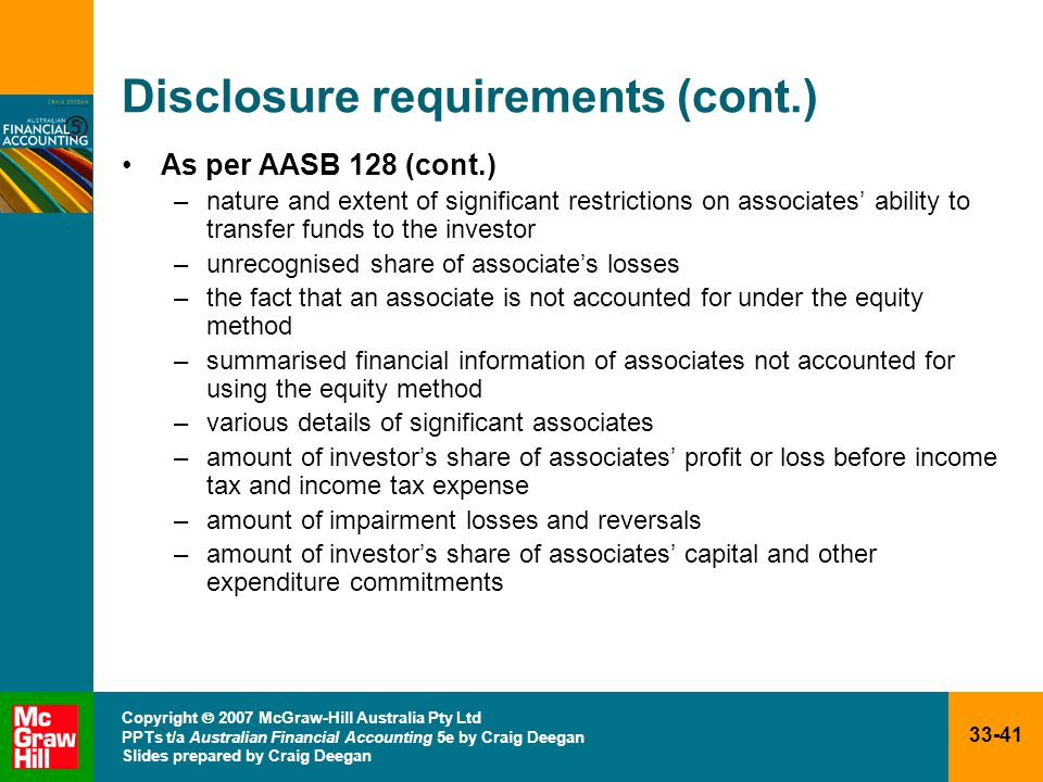 33-41 Copyright  2007 McGraw-Hill Australia Pty Ltd PPTs t/a Australian Financial Accounting 5e by Craig Deegan Slides prepared by Craig Deegan Disclosure requirements (cont.) As per AASB 128 (cont.) –nature and extent of significant restrictions on associates' ability to transfer funds to the investor –unrecognised share of associate's losses –the fact that an associate is not accounted for under the equity method –summarised financial information of associates not accounted for using the equity method –various details of significant associates –amount of investor's share of associates' profit or loss before income tax and income tax expense –amount of impairment losses and reversals –amount of investor's share of associates' capital and other expenditure commitments