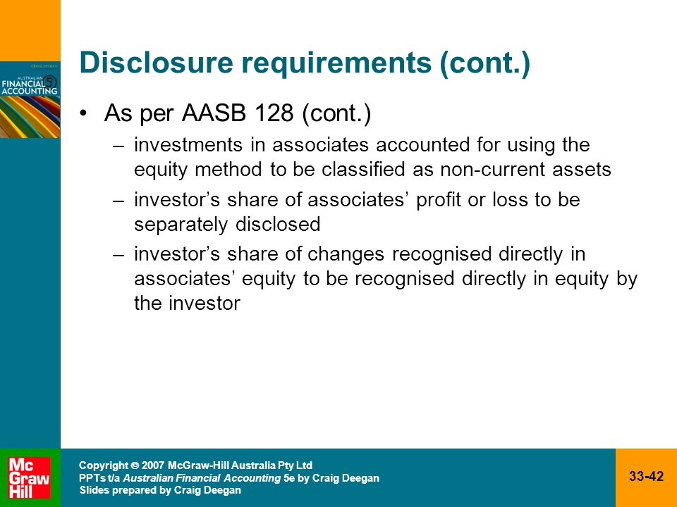 33-42 Copyright  2007 McGraw-Hill Australia Pty Ltd PPTs t/a Australian Financial Accounting 5e by Craig Deegan Slides prepared by Craig Deegan Disclosure requirements (cont.) As per AASB 128 (cont.) –investments in associates accounted for using the equity method to be classified as non-current assets –investor's share of associates' profit or loss to be separately disclosed –investor's share of changes recognised directly in associates' equity to be recognised directly in equity by the investor