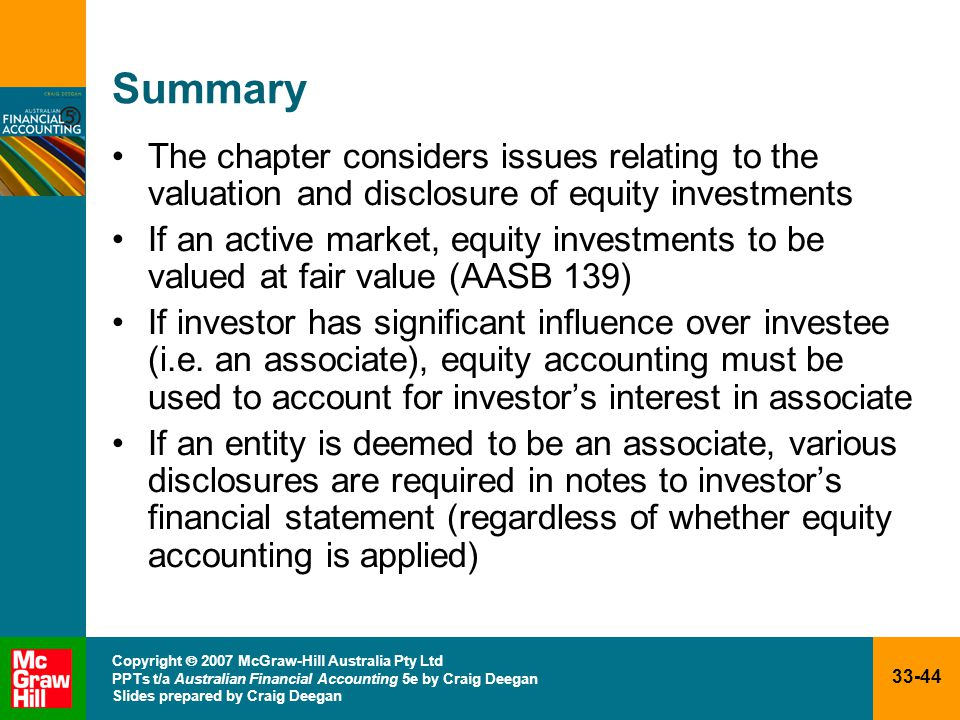 33-44 Copyright  2007 McGraw-Hill Australia Pty Ltd PPTs t/a Australian Financial Accounting 5e by Craig Deegan Slides prepared by Craig Deegan Summary The chapter considers issues relating to the valuation and disclosure of equity investments If an active market, equity investments to be valued at fair value (AASB 139) If investor has significant influence over investee (i.e.