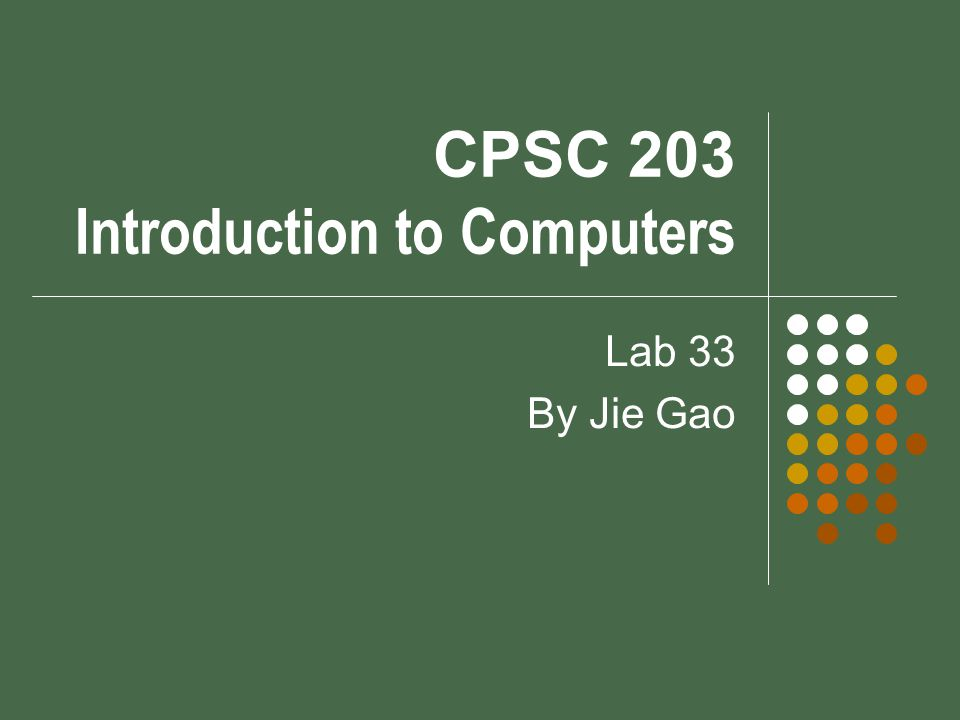 CPSC 203 Introduction to Computers Lab 33 By Jie Gao