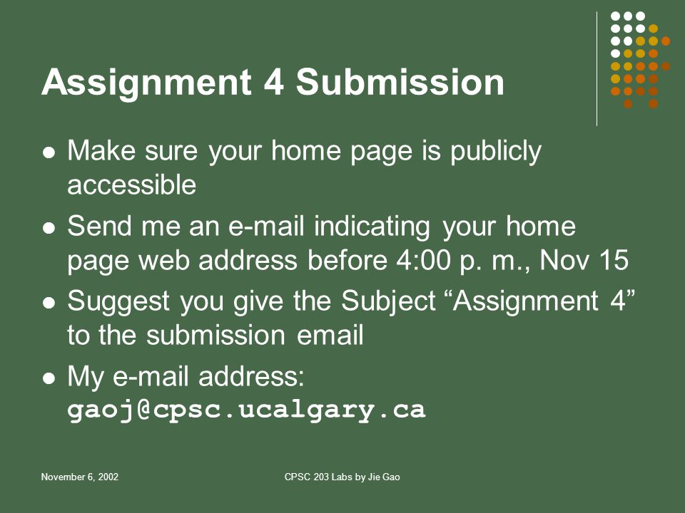 November 6, 2002CPSC 203 Labs by Jie Gao Assignment 4 Submission Make sure your home page is publicly accessible Send me an  indicating your home page web address before 4:00 p.