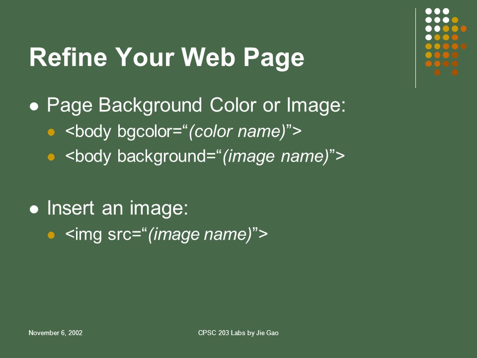 November 6, 2002CPSC 203 Labs by Jie Gao Refine Your Web Page Page Background Color or Image: Insert an image: