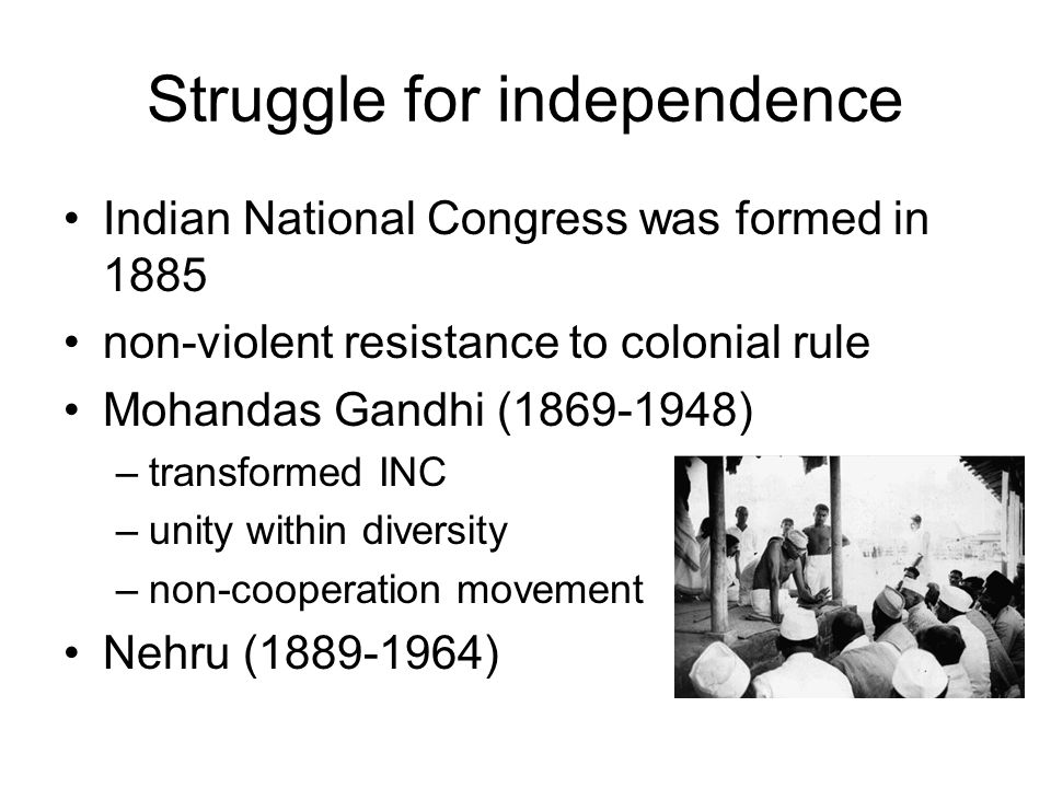 Struggle for independence Indian National Congress was formed in 1885 non-violent resistance to colonial rule Mohandas Gandhi ( ) –transformed INC –unity within diversity –non-cooperation movement Nehru ( )
