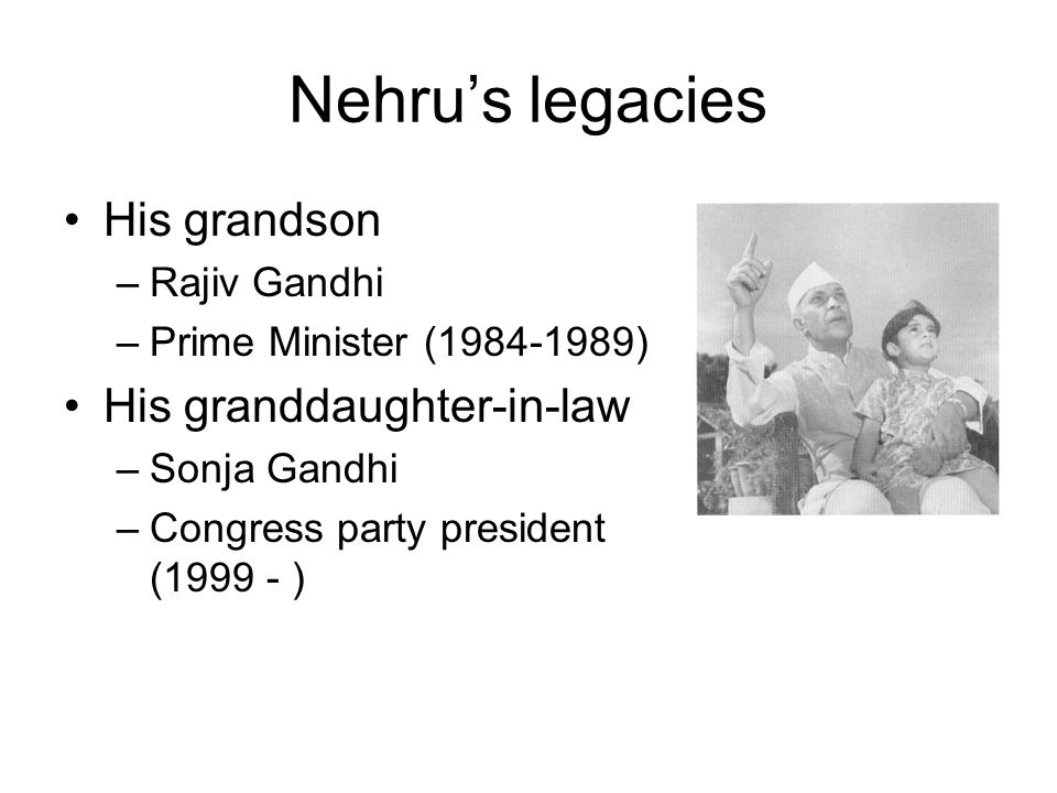 Nehru's legacies His grandson –Rajiv Gandhi –Prime Minister ( ) His granddaughter-in-law –Sonja Gandhi –Congress party president ( )