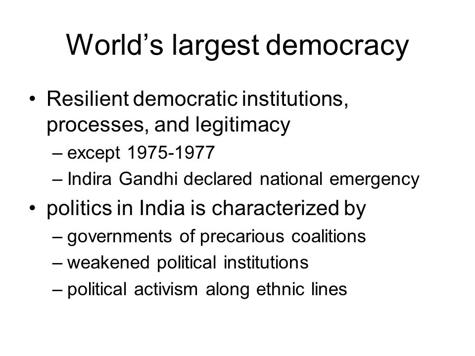 World's largest democracy Resilient democratic institutions, processes, and legitimacy –except –Indira Gandhi declared national emergency politics in India is characterized by –governments of precarious coalitions –weakened political institutions –political activism along ethnic lines