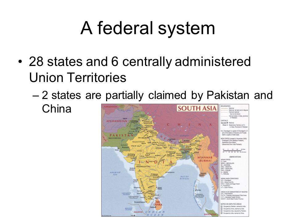 A federal system 28 states and 6 centrally administered Union Territories –2 states are partially claimed by Pakistan and China