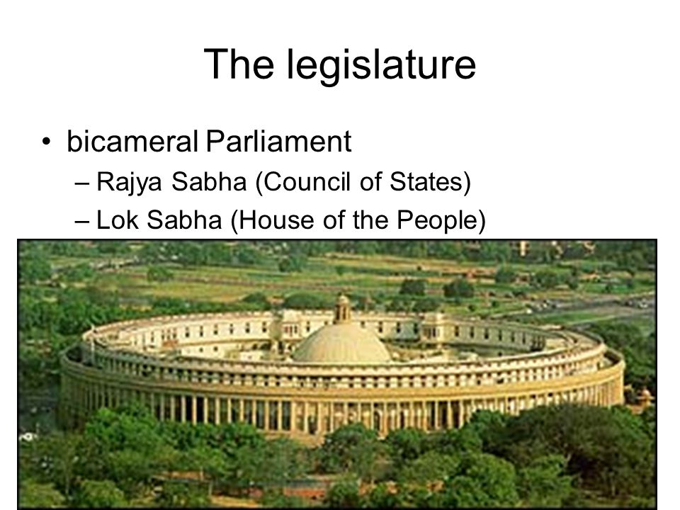 The legislature bicameral Parliament –Rajya Sabha (Council of States) –Lok Sabha (House of the People)