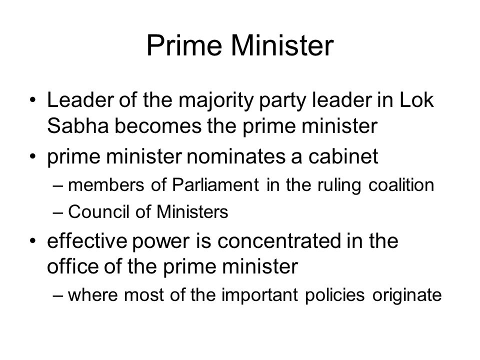 Prime Minister Leader of the majority party leader in Lok Sabha becomes the prime minister prime minister nominates a cabinet –members of Parliament in the ruling coalition –Council of Ministers effective power is concentrated in the office of the prime minister –where most of the important policies originate