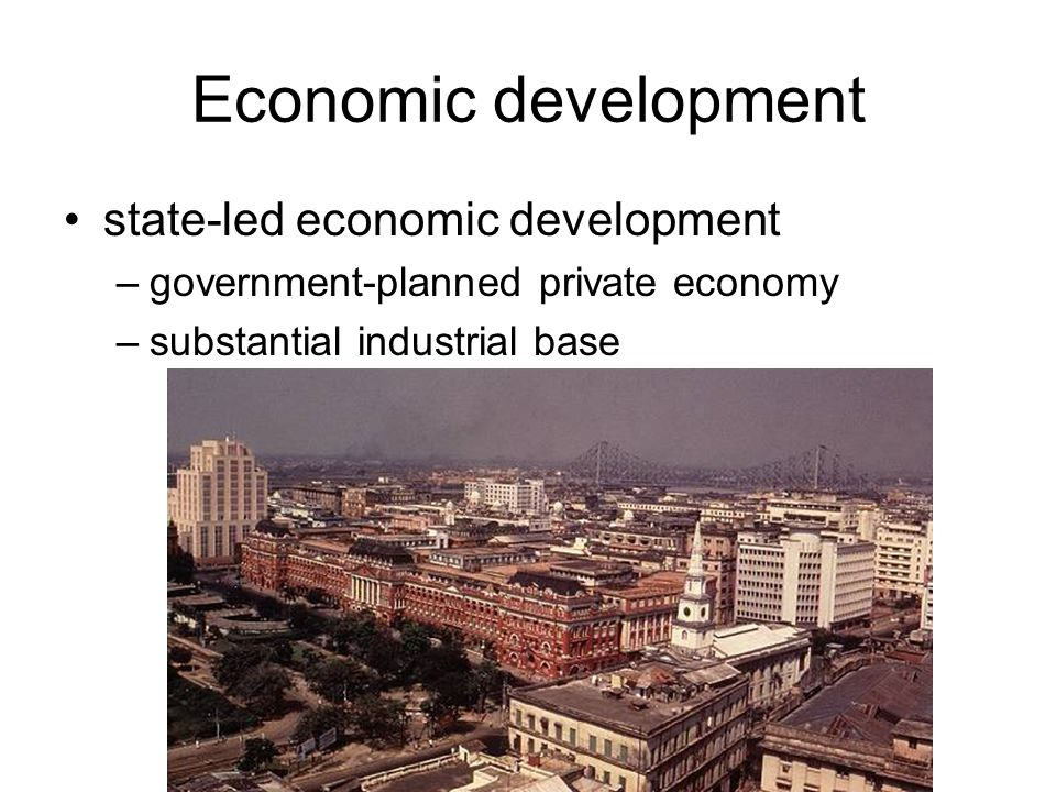 Economic development state-led economic development –government-planned private economy –substantial industrial base