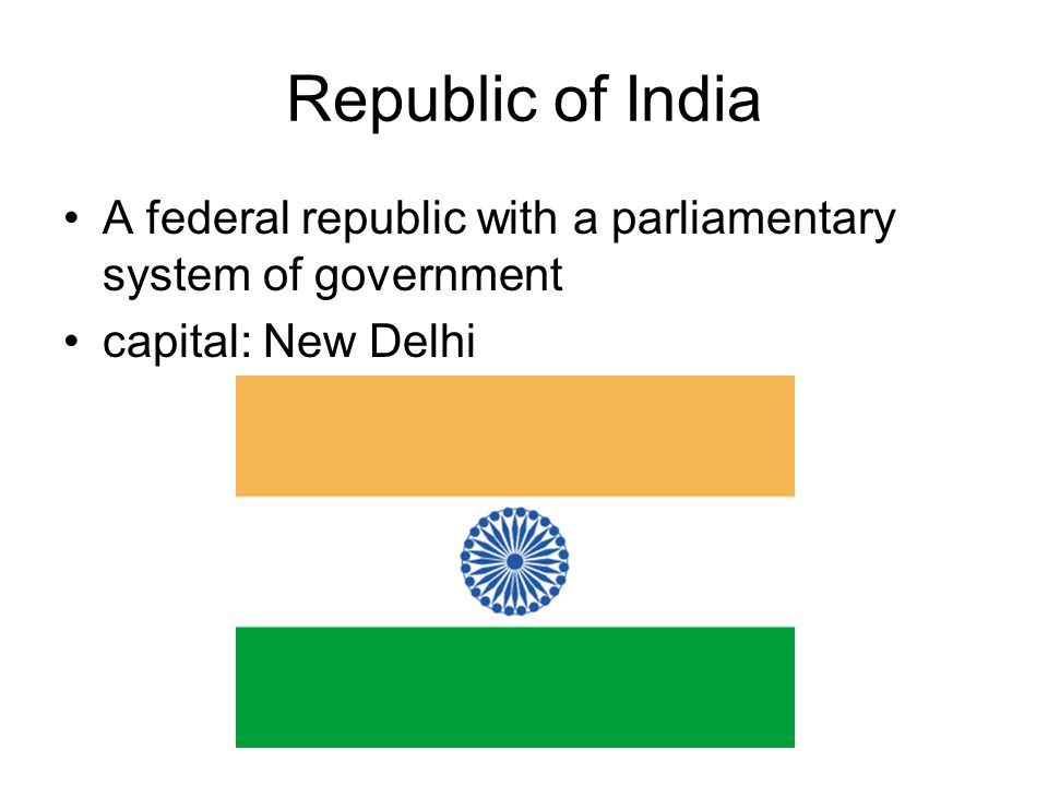 Republic of India A federal republic with a parliamentary system of government capital: New Delhi