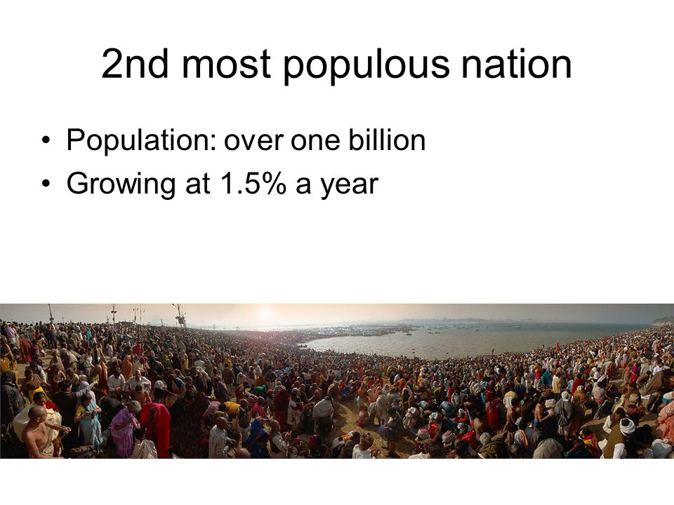 2nd most populous nation Population: over one billion Growing at 1.5% a year