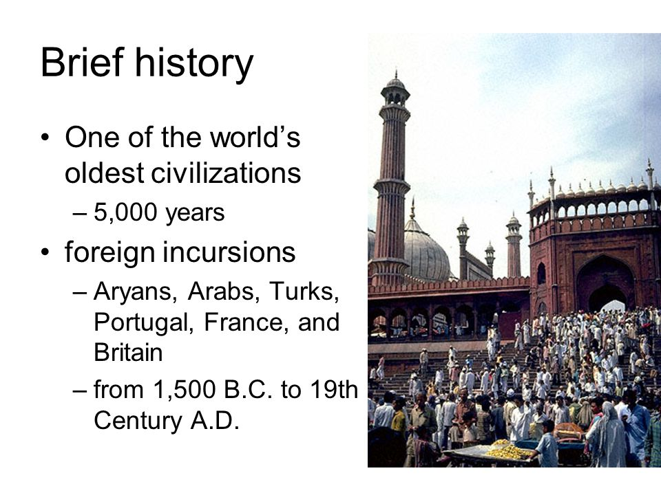 Brief history One of the world's oldest civilizations –5,000 years foreign incursions –Aryans, Arabs, Turks, Portugal, France, and Britain –from 1,500 B.C.