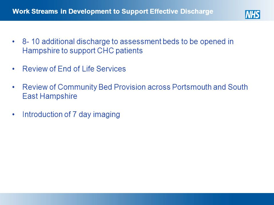 Work Streams in Development to Support Effective Discharge additional discharge to assessment beds to be opened in Hampshire to support CHC patients Review of End of Life Services Review of Community Bed Provision across Portsmouth and South East Hampshire Introduction of 7 day imaging