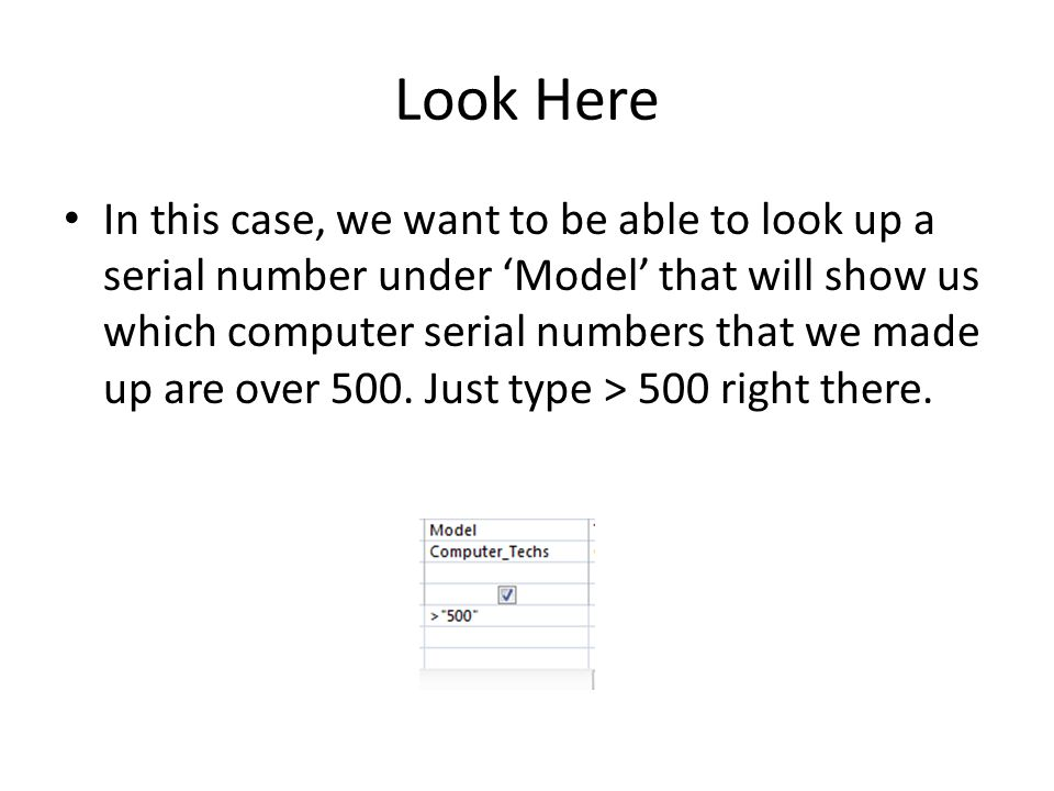 Look Here In this case, we want to be able to look up a serial number under 'Model' that will show us which computer serial numbers that we made up are over 500.