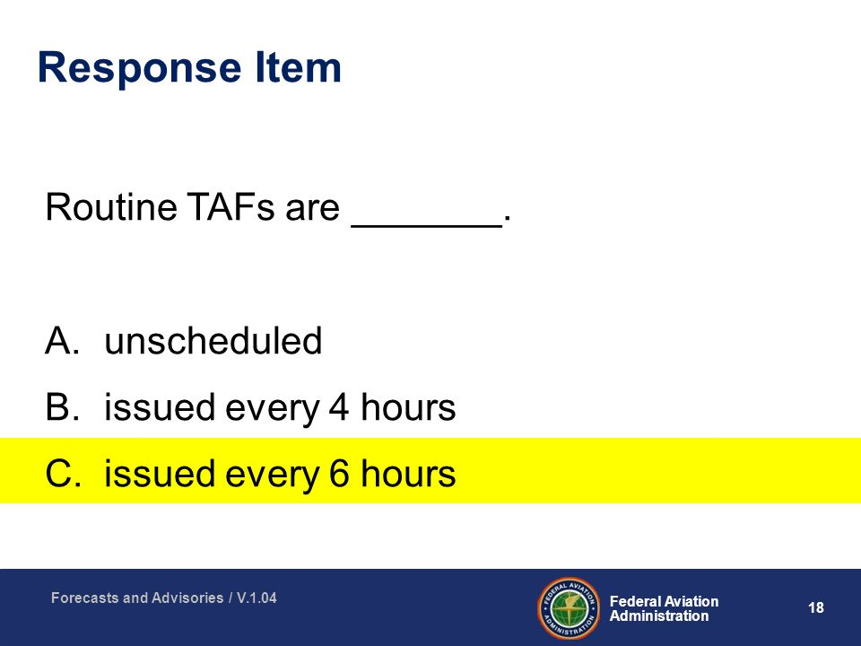 18 Federal Aviation Administration Forecasts and Advisories / V.1.04 Response Item Routine TAFs are _______.