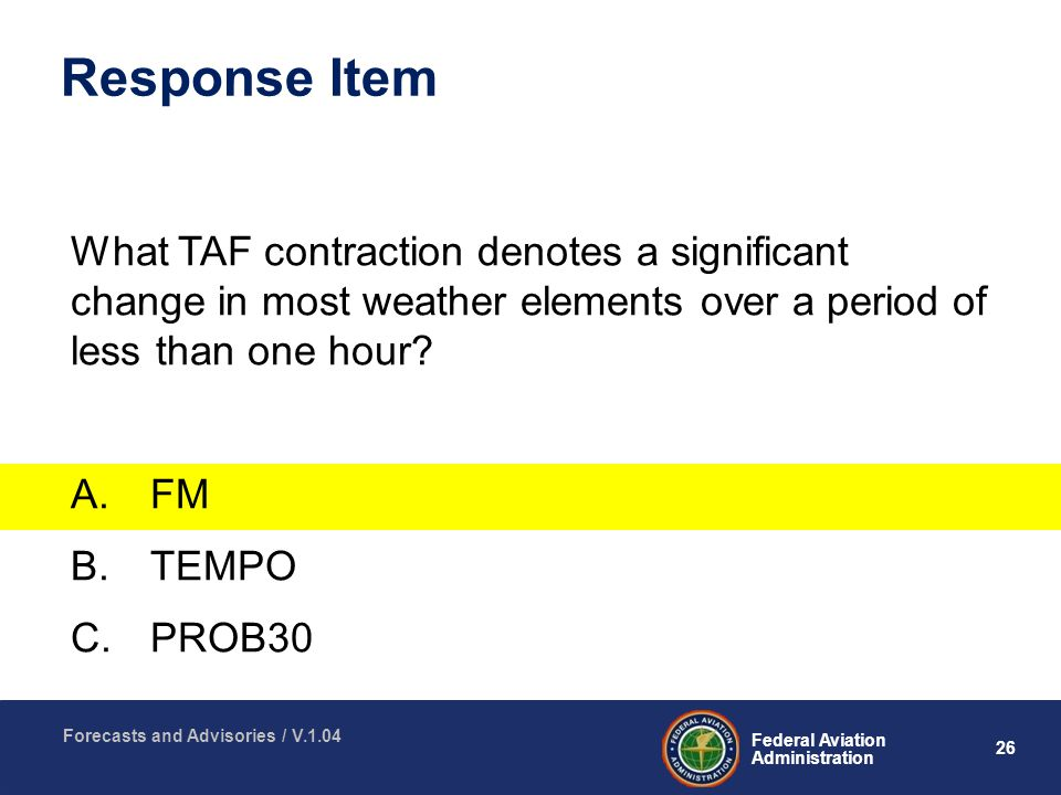 26 Federal Aviation Administration Forecasts and Advisories / V.1.04 Response Item What TAF contraction denotes a significant change in most weather elements over a period of less than one hour.