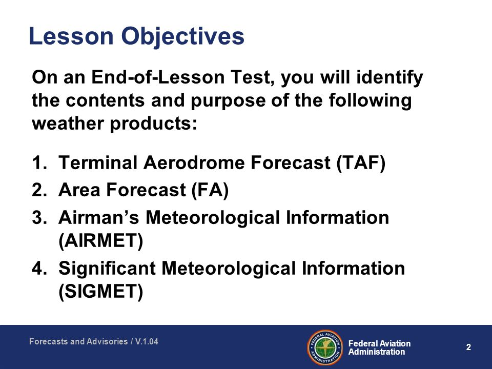 2 Federal Aviation Administration Forecasts and Advisories / V.1.04 Lesson Objectives On an End-of-Lesson Test, you will identify the contents and purpose of the following weather products: 1.