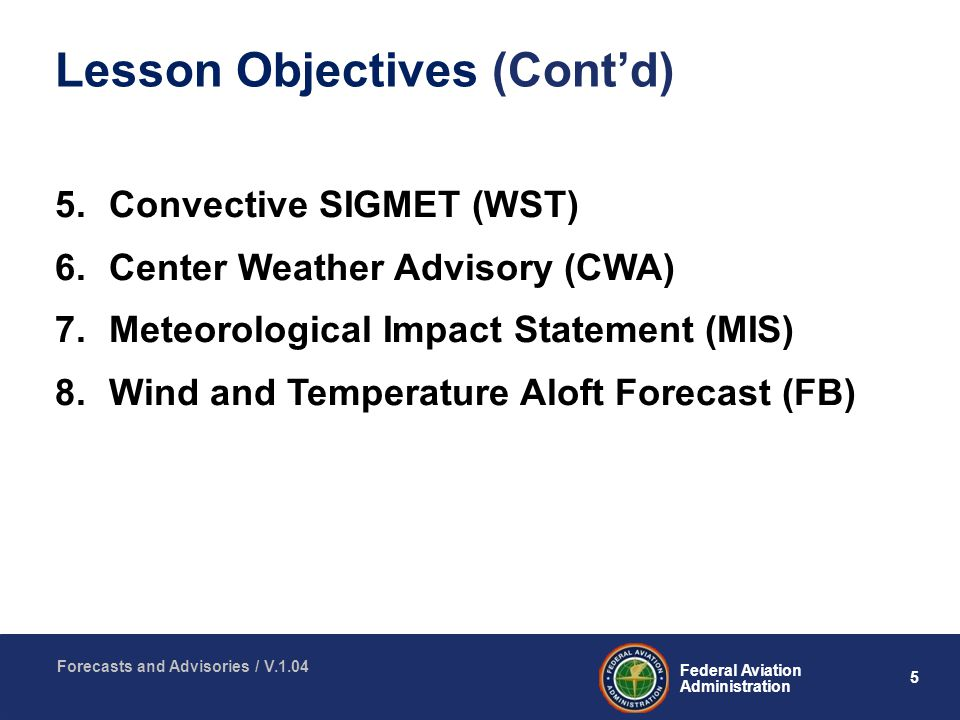 5 Federal Aviation Administration Forecasts and Advisories / V Convective SIGMET (WST) 6.Center Weather Advisory (CWA) 7.Meteorological Impact Statement (MIS) 8.Wind and Temperature Aloft Forecast (FB) Lesson Objectives (Cont'd)