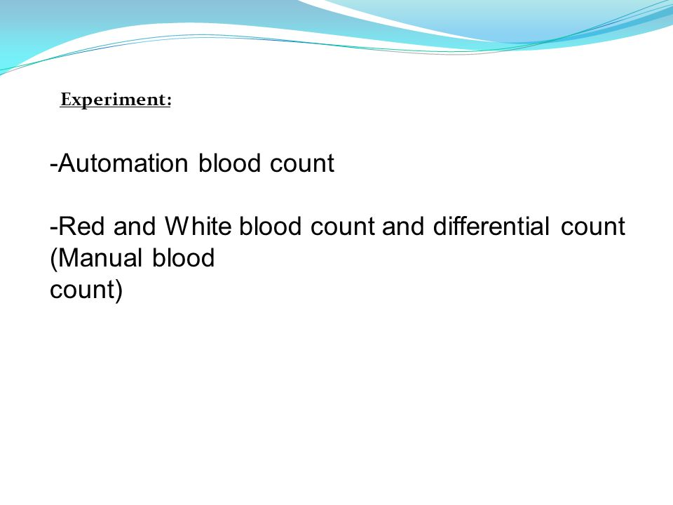 -Automation blood count -Red and White blood count and differential count (Manual blood count) Experiment: