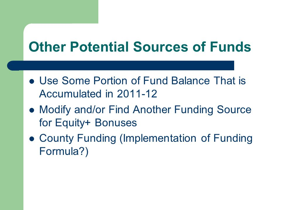 Other Potential Sources of Funds Use Some Portion of Fund Balance That is Accumulated in Modify and/or Find Another Funding Source for Equity+ Bonuses County Funding (Implementation of Funding Formula )