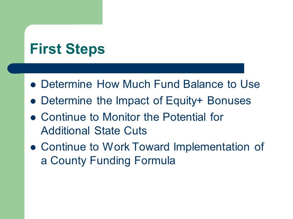 First Steps Determine How Much Fund Balance to Use Determine the Impact of Equity+ Bonuses Continue to Monitor the Potential for Additional State Cuts Continue to Work Toward Implementation of a County Funding Formula