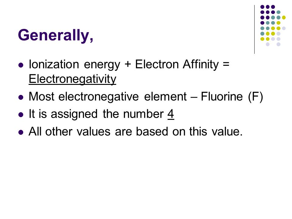 Generally, Ionization energy + Electron Affinity = Electronegativity Most electronegative element – Fluorine (F) It is assigned the number 4 All other values are based on this value.