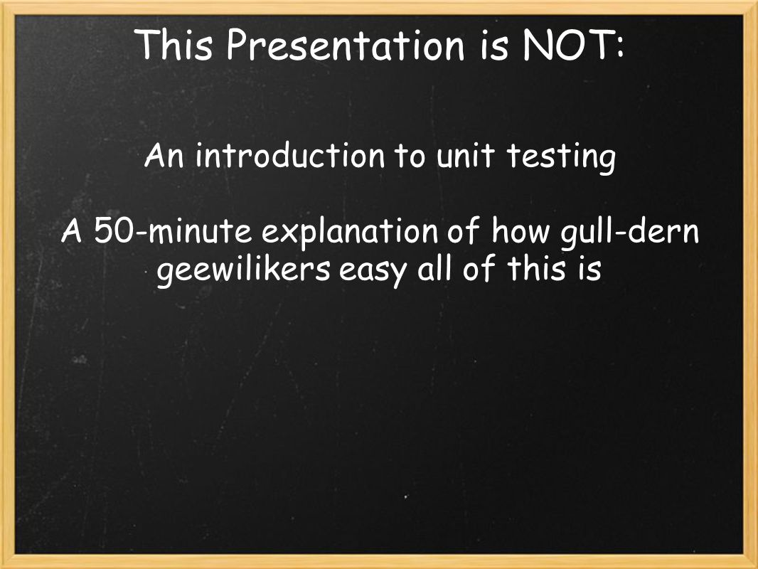 This Presentation is NOT: An introduction to unit testing A 50-minute explanation of how gull-dern geewilikers easy all of this is