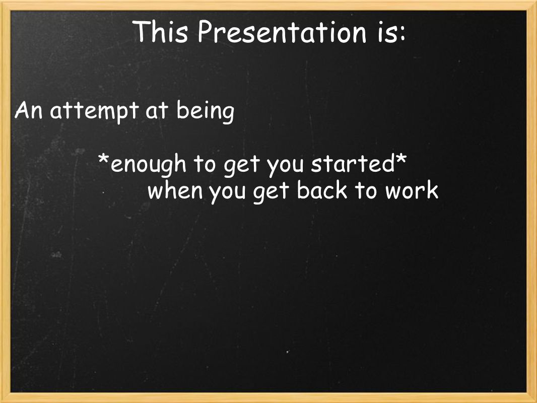 This Presentation is: An attempt at being *enough to get you started* when you get back to work
