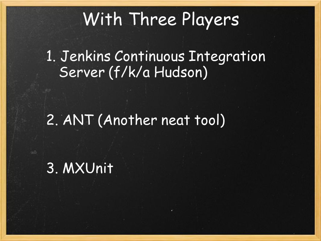 With Three Players 1. Jenkins Continuous Integration Server (f/k/a Hudson) 2.