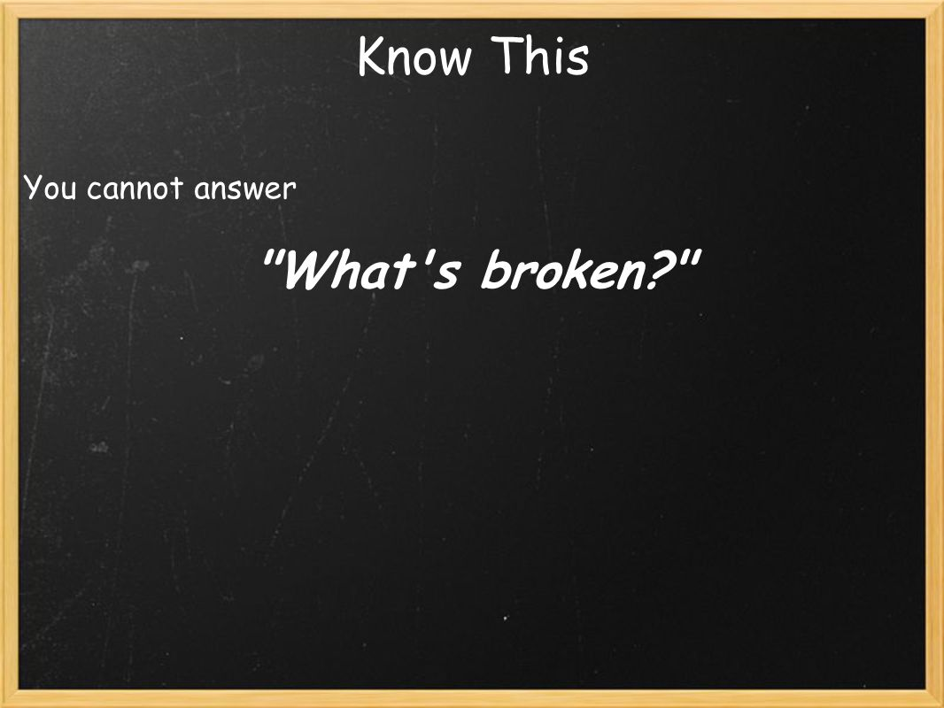 Know This You cannot answer What s broken