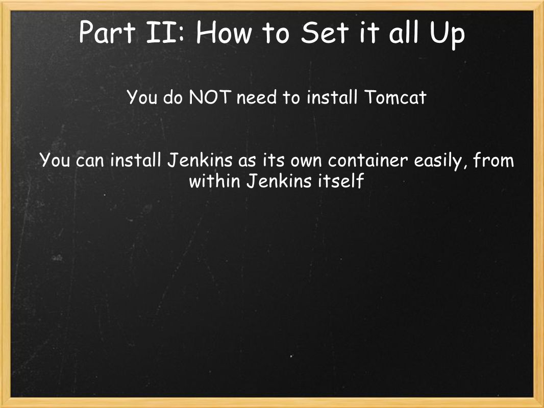 Part II: How to Set it all Up You do NOT need to install Tomcat You can install Jenkins as its own container easily, from within Jenkins itself