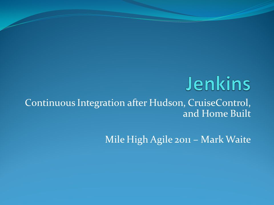 Continuous Integration after Hudson, CruiseControl, and Home Built Mile High Agile 2011 – Mark Waite