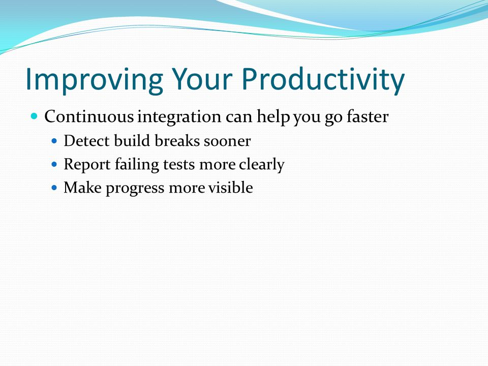 Improving Your Productivity Continuous integration can help you go faster Detect build breaks sooner Report failing tests more clearly Make progress more visible