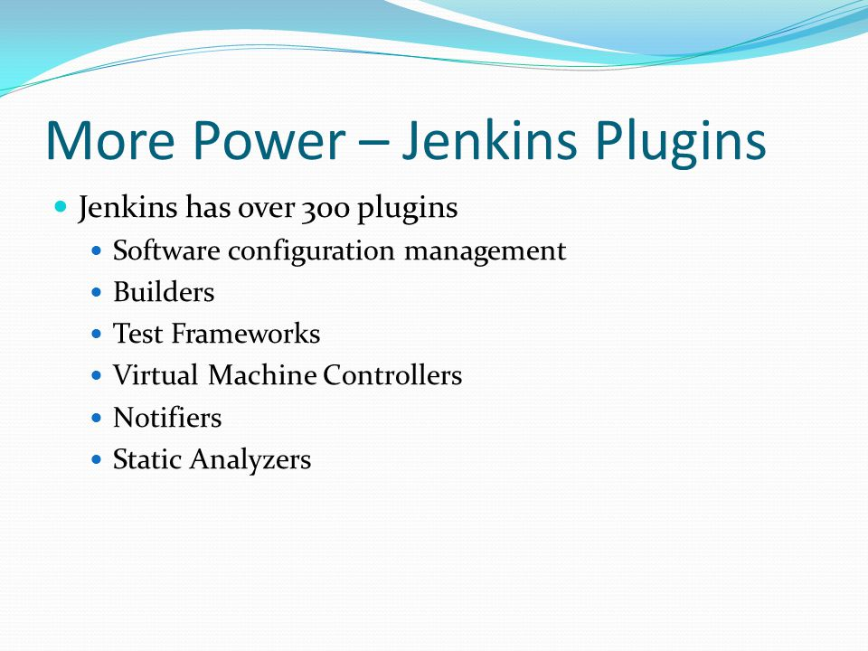 More Power – Jenkins Plugins Jenkins has over 300 plugins Software configuration management Builders Test Frameworks Virtual Machine Controllers Notifiers Static Analyzers