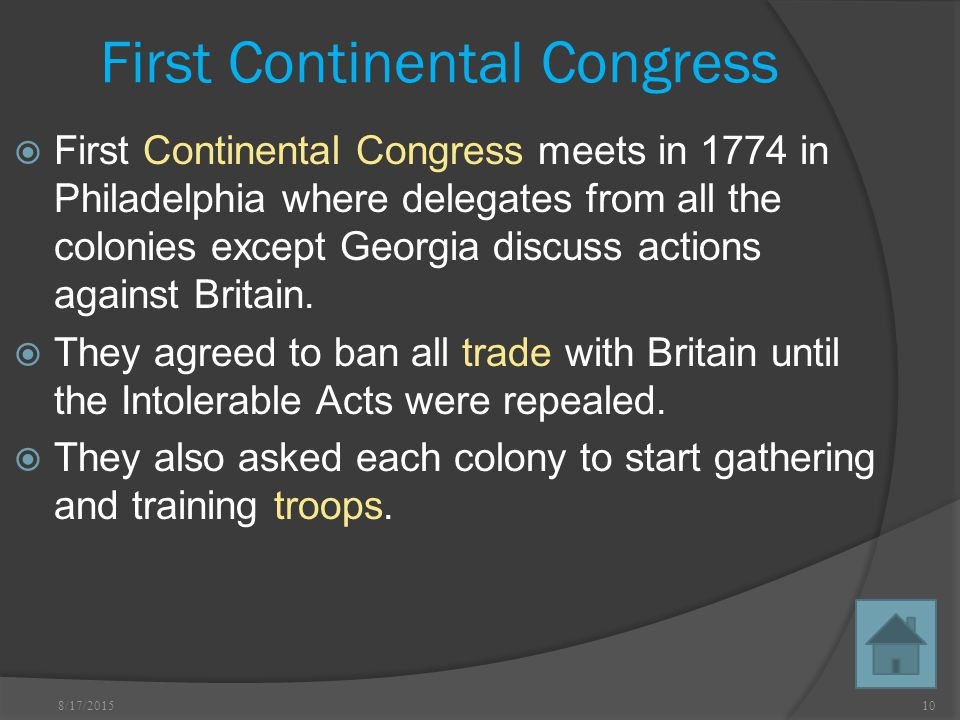 8/17/ First Continental Congress  First Continental Congress meets in 1774 in Philadelphia where delegates from all the colonies except Georgia discuss actions against Britain.