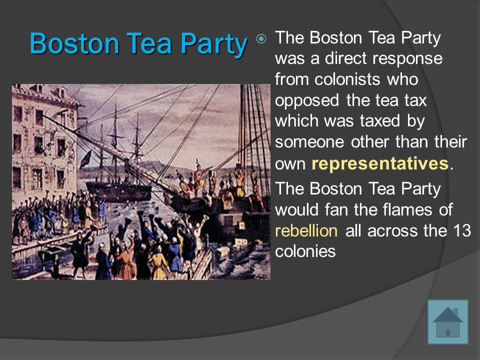 Boston Tea Party  The Boston Tea Party was a direct response from colonists who opposed the tea tax which was taxed by someone other than their own representatives.