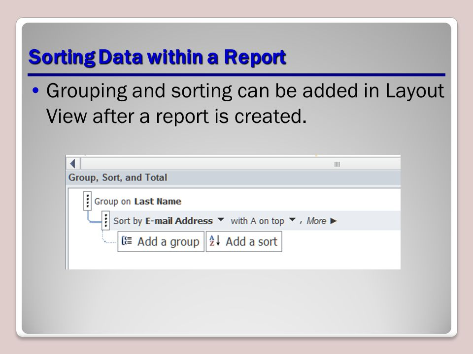 Sorting Data within a Report Grouping and sorting can be added in Layout View after a report is created.