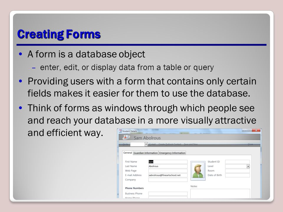 Creating Forms A form is a database object –enter, edit, or display data from a table or query Providing users with a form that contains only certain fields makes it easier for them to use the database.