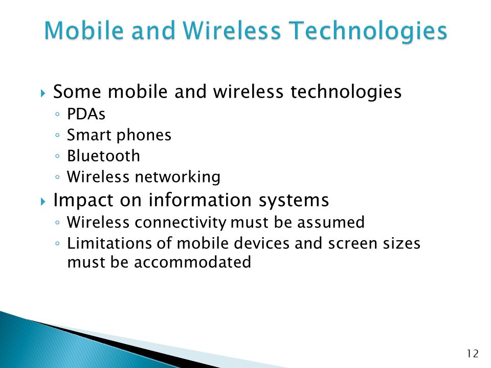  Some mobile and wireless technologies ◦ PDAs ◦ Smart phones ◦ Bluetooth ◦ Wireless networking  Impact on information systems ◦ Wireless connectivity must be assumed ◦ Limitations of mobile devices and screen sizes must be accommodated 12