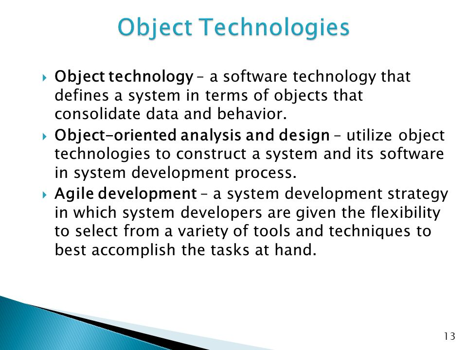  Object technology – a software technology that defines a system in terms of objects that consolidate data and behavior.