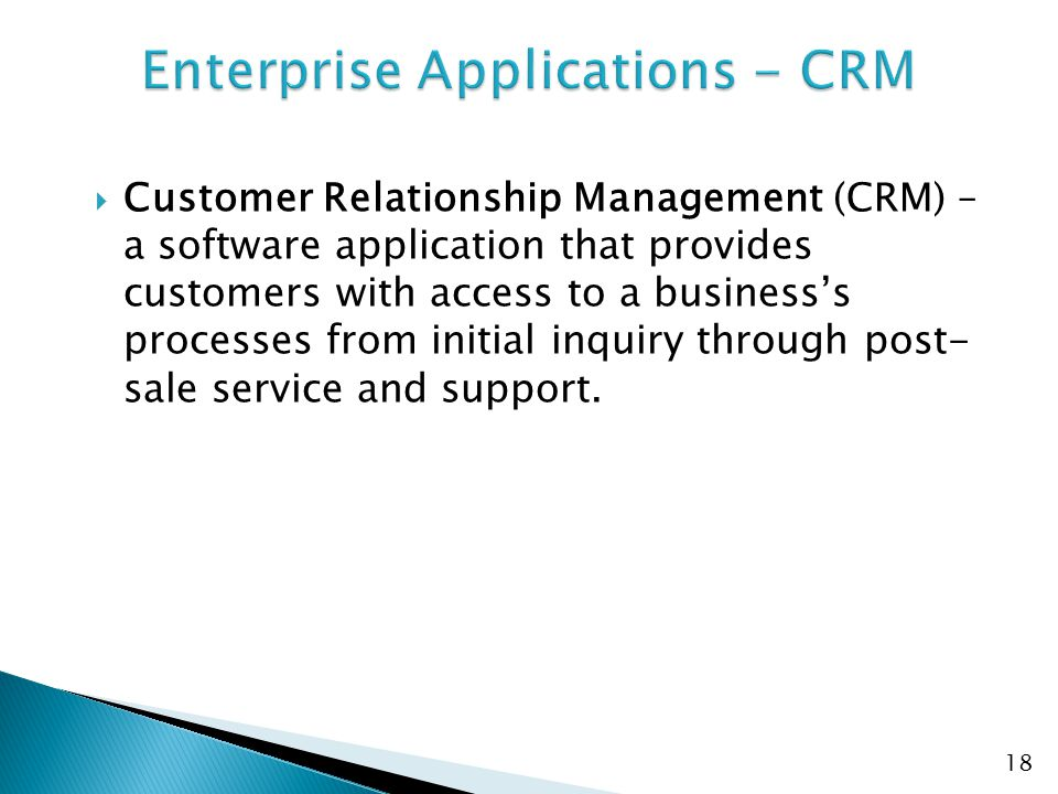  Customer Relationship Management (CRM) – a software application that provides customers with access to a business's processes from initial inquiry through post- sale service and support.