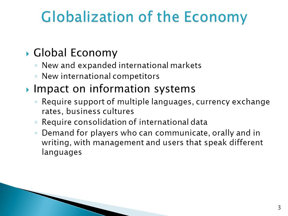  Global Economy ◦ New and expanded international markets ◦ New international competitors  Impact on information systems ◦ Require support of multiple languages, currency exchange rates, business cultures ◦ Require consolidation of international data ◦ Demand for players who can communicate, orally and in writing, with management and users that speak different languages 3