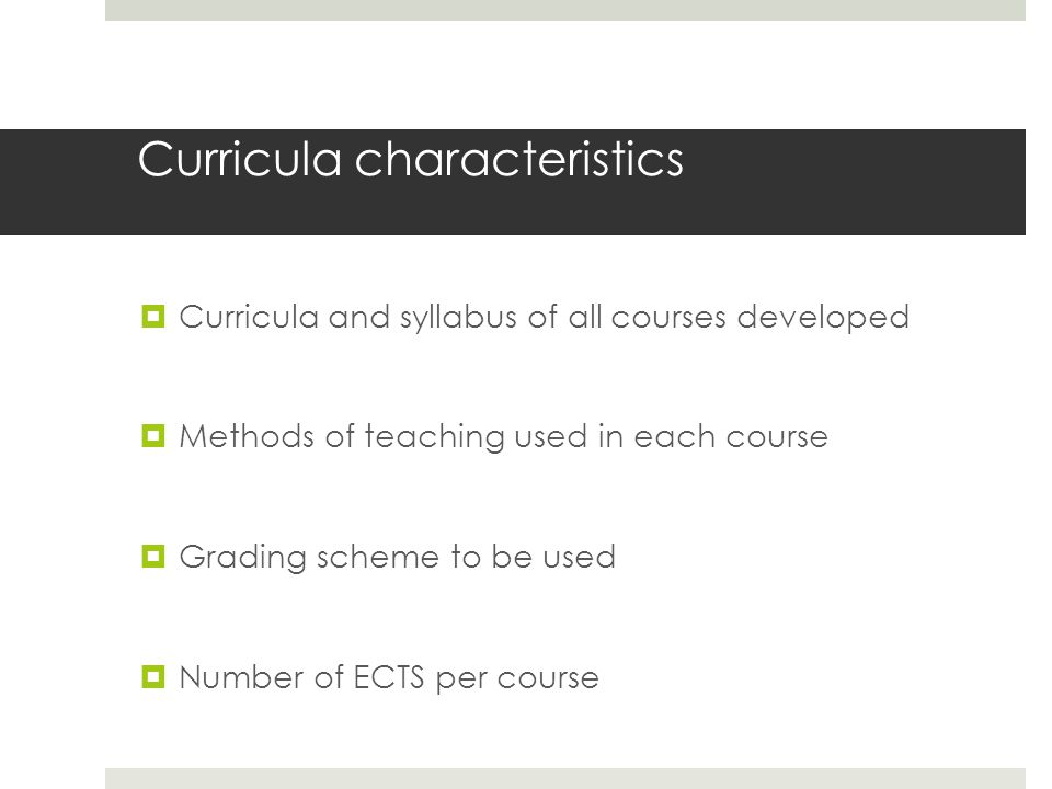 Curricula characteristics  Curricula and syllabus of all courses developed  Methods of teaching used in each course  Grading scheme to be used  Number of ECTS per course