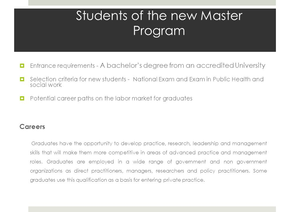 Students of the new Master Program  Entrance requirements - A bachelor's degree from an accredited University  Selection criteria for new students - National Exam and Exam in Public Health and social work  Potential career paths on the labor market for graduates Careers Graduates have the opportunity to develop practice, research, leadership and management skills that will make them more competitive in areas of advanced practice and management roles.