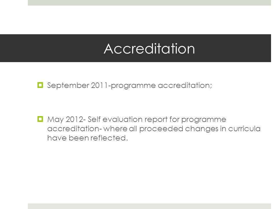 Accreditation  September 2011-programme accreditation;  May Self evaluation report for programme accreditation- where all proceeded changes in curricula have been reflected.