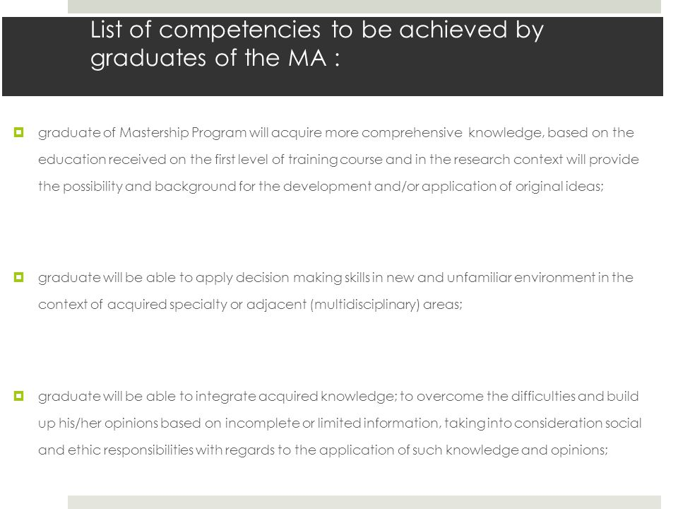 List of competencies to be achieved by graduates of the MA :  graduate of Mastership Program will acquire more comprehensive knowledge, based on the education received on the first level of training course and in the research context will provide the possibility and background for the development and/or application of original ideas;  graduate will be able to apply decision making skills in new and unfamiliar environment in the context of acquired specialty or adjacent (multidisciplinary) areas;  graduate will be able to integrate acquired knowledge; to overcome the difficulties and build up his/her opinions based on incomplete or limited information, taking into consideration social and ethic responsibilities with regards to the application of such knowledge and opinions;
