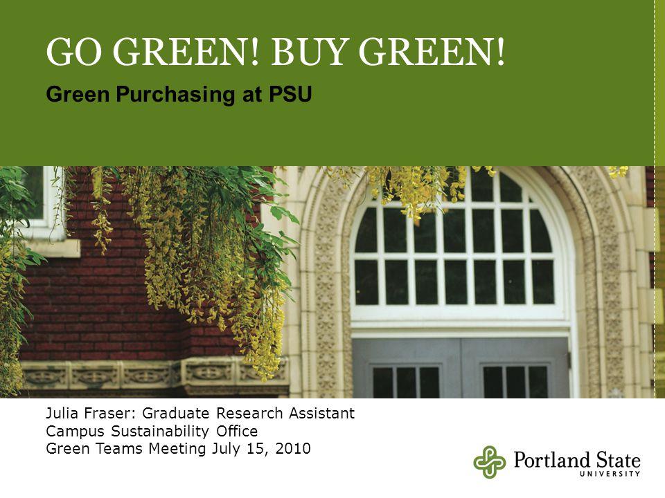 GO GREEN! BUY GREEN! Green Purchasing at PSU Julia Fraser