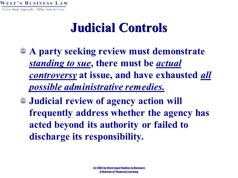 Judicial Controls A party seeking review must demonstrate standing to sue, there must be actual controversy at issue, and have exhausted all possible administrative remedies.